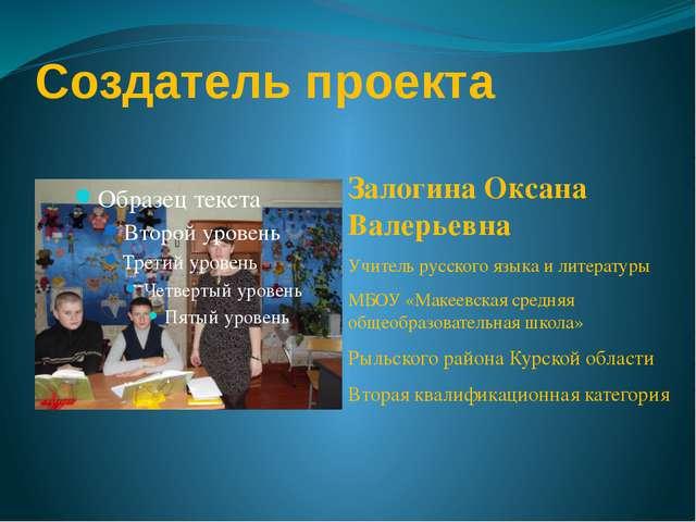 Создатель проекта Залогина Оксана Валерьевна Учитель русского языка и литерат...