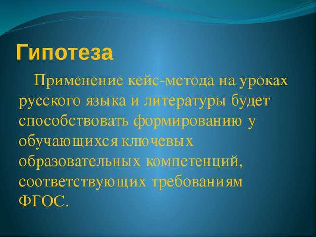 Гипотеза Применение кейс-метода на уроках русского языка и литературы будет...