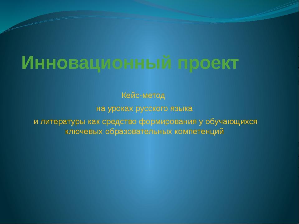 Инновационный проект Кейс-метод на уроках русского языка и литературы как сре...