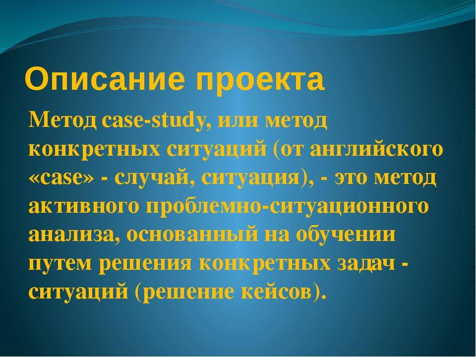 Описание проекта Метод case-study, или метод конкретных ситуаций (от английск...