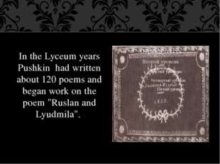 In the Lyceum years Pushkin had written about 120 poems and began work on the