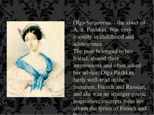 Olga Sergeevna - the sister of A. S. Pushkin. Was very friendly in childhood