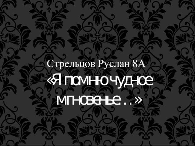 Стрельцов Руслан 8А «Я помню чудное мгновенье…»