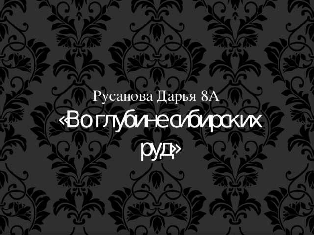 Русанова Дарья 8А «Во глубине сибирских руд»