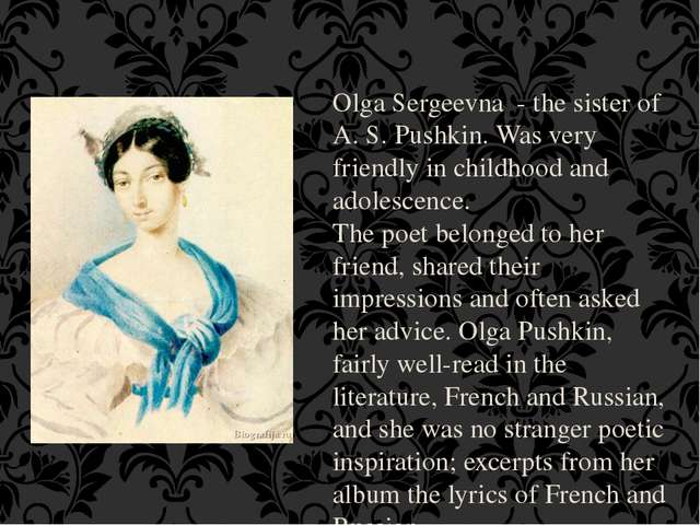 Olga Sergeevna - the sister of A. S. Pushkin. Was very friendly in childhood...