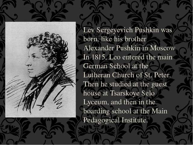Lev Sergeyevich Pushkin was born, like his brother Alexander Pushkin in Mosco...
