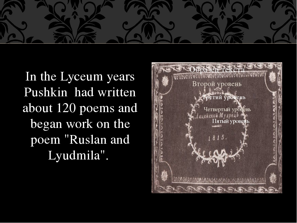 In the Lyceum years Pushkin had written about 120 poems and began work on the...