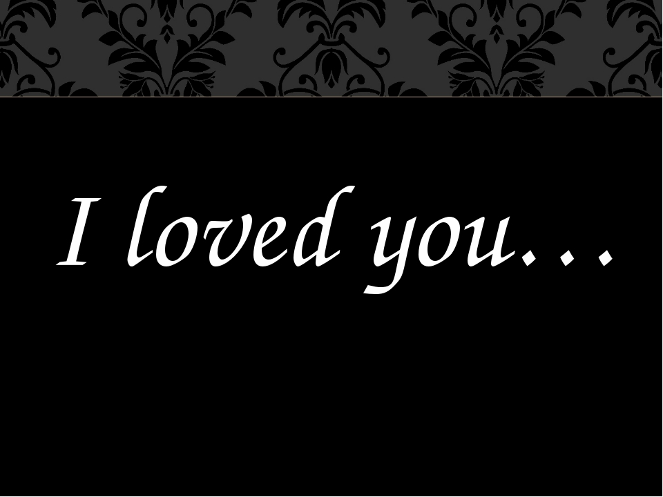 I loved you…