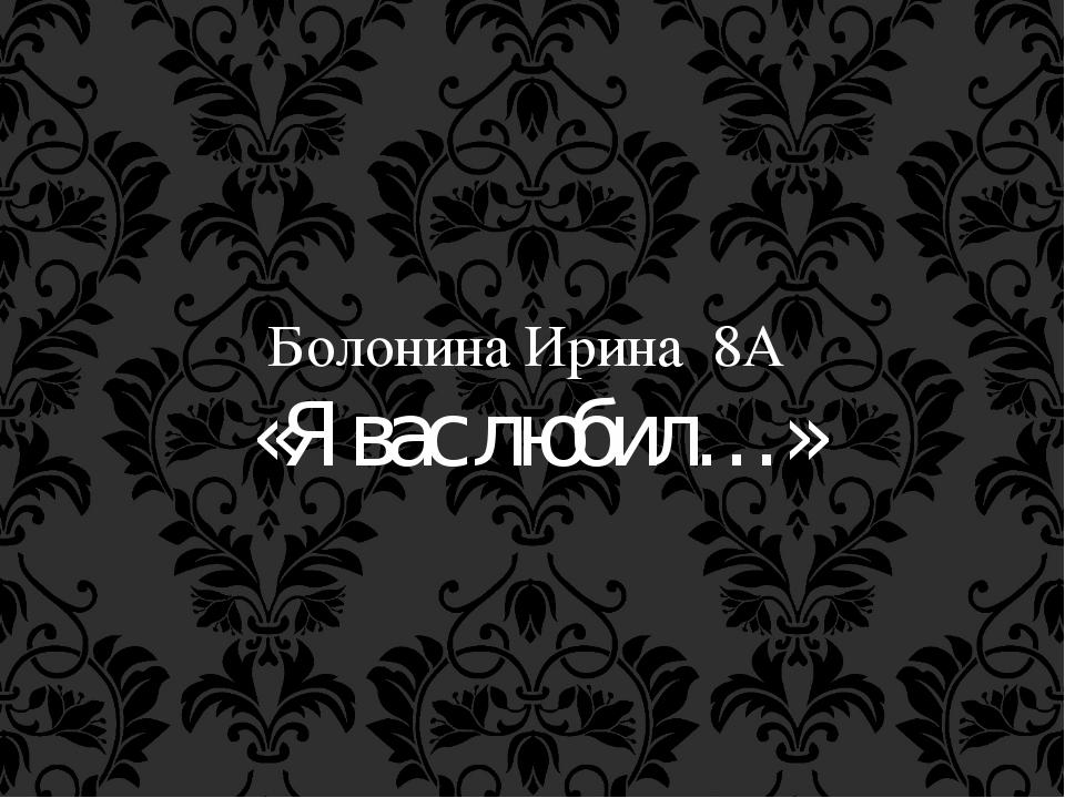 Болонина Ирина 8А «Я вас любил…»