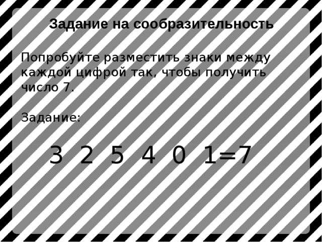 Попробуйте разместить знаки между каждой цифрой так, чтобы получить число 7....