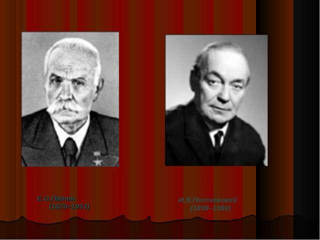 Е.О.Патон (1870–1953) И.Я.Постовский (1898–1980)