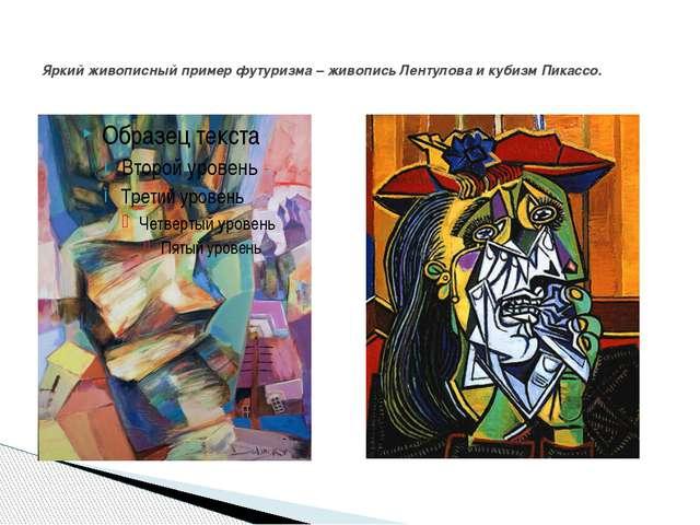 Яркий живописный пример футуризма – живопись Лентулова и кубизм Пикассо.