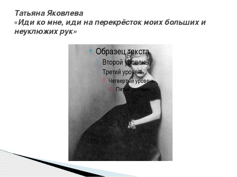 Татьяна Яковлева «Иди ко мне, иди на перекрёсток моих больших и неуклюжих рук»