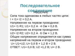 Последовательное соединение РЕШЕНИЕ Сила тока одинакова в любых частях цепи: