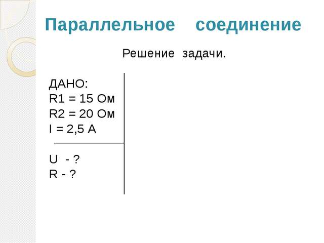 Параллельное соединение Решение задачи. ДАНО: R1 = 15 Ом R2 = 20 Ом I = 2,5 А...