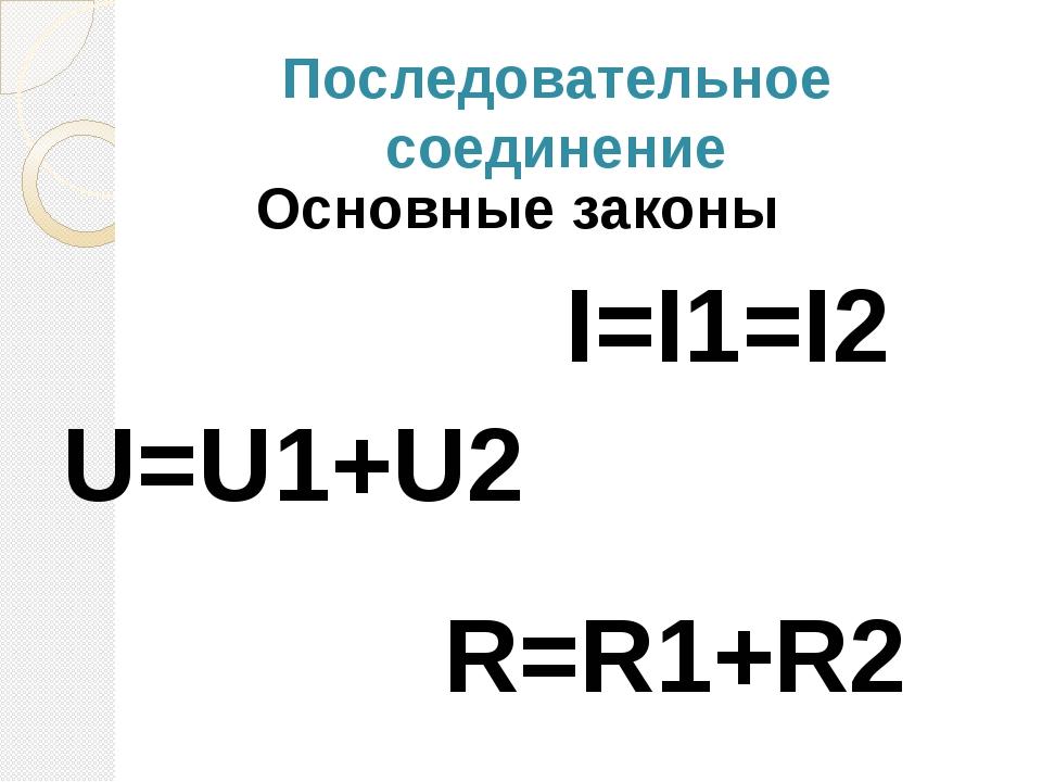 Последовательное соединение Основные законы I=I1=I2 U=U1+U2 R=R1+R2
