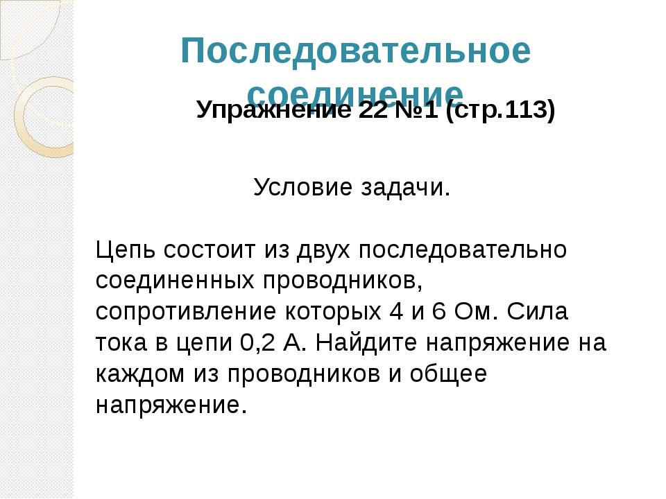 Последовательное соединение Упражнение 22 №1 (стр.113) Условие задачи. Цепь с...