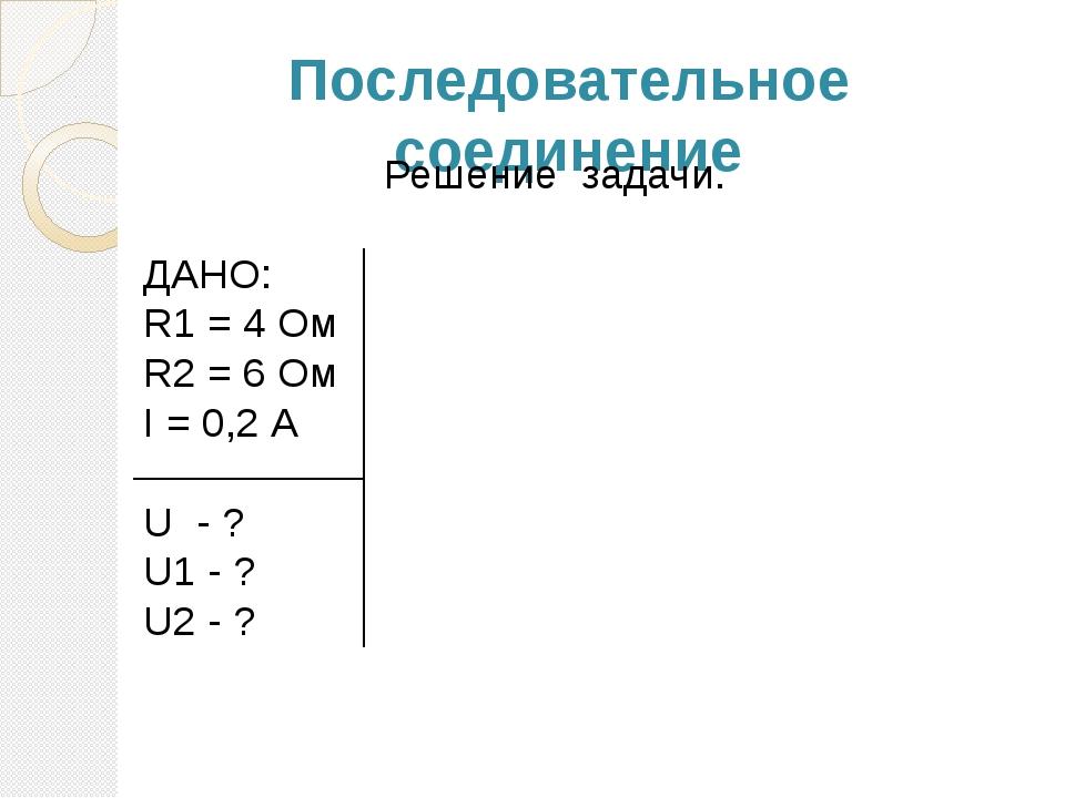 Последовательное соединение Решение задачи. ДАНО: R1 = 4 Ом R2 = 6 Ом I = 0,2...