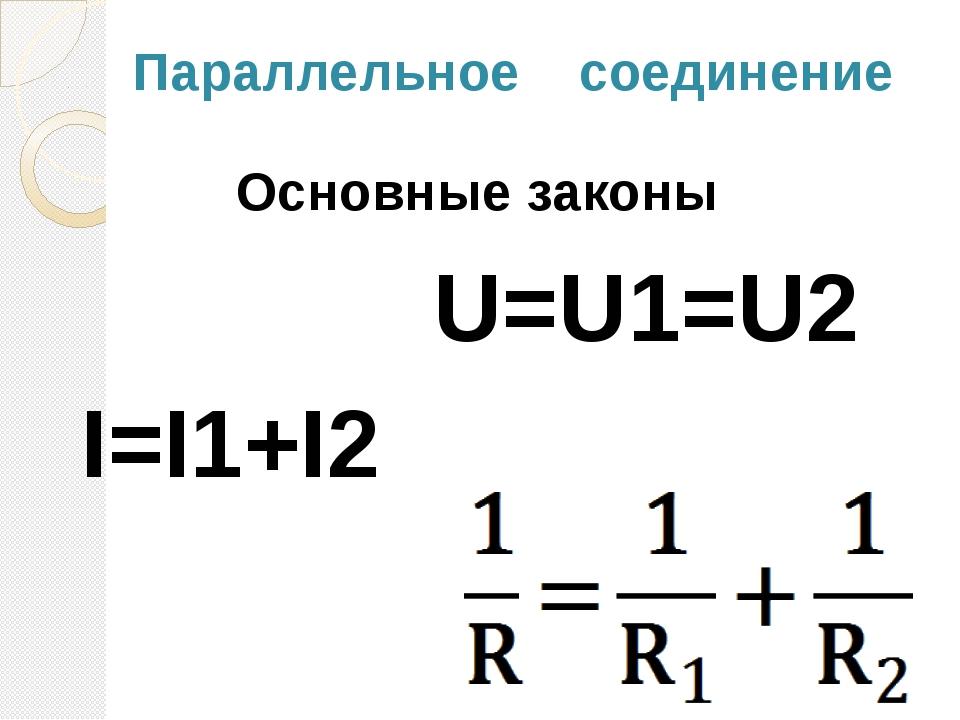 Параллельное соединение Основные законы I=I1+I2 U=U1=U2
