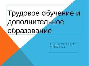 Трудовое обучение и дополнительное образование Отчет за 2013-2014 Учебный год