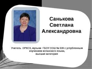 Санькова Светлана Александровна Учитель ОРКСЭ, музыки ГБОУ СОШ № 539 с углуб