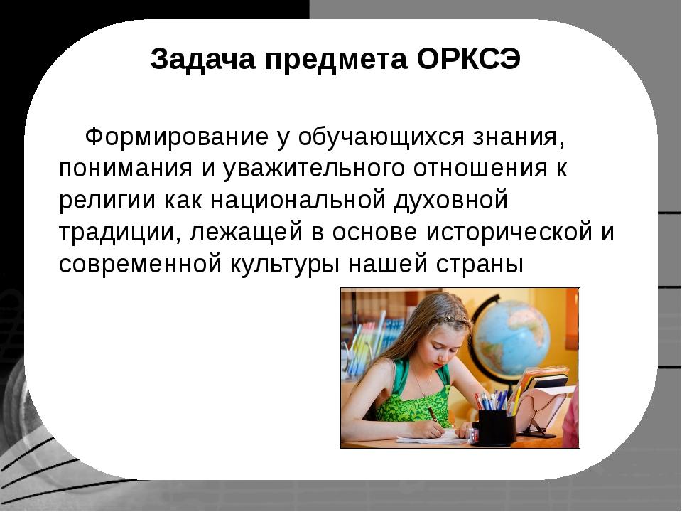 Задача предмета ОРКСЭ Формирование у обучающихся знания, понимания и уважите...