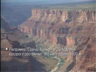 Например, Гранд–Каньон в США, длина которого составляет 365 км, глубина 1600