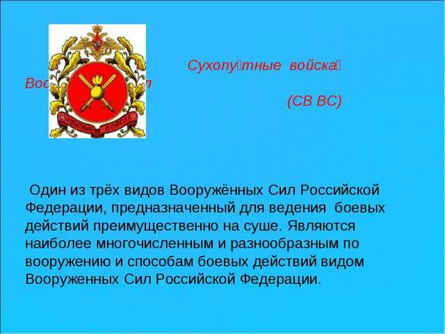Сухопу́тные войска́ Вооружённых Сил (СВ ВС)  Один из трёхвидовВооружённых...