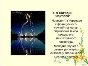 """А. П. БОРОДИН """"НОКТЮРН"""" """"Ноктюрн""""( в переводе с французского- ночной)-напевна"""