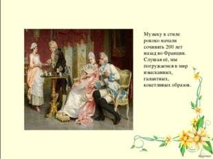 Музыку в стиле рококо начали сочинять 200 лет назад во Франции. Слушая её, мы