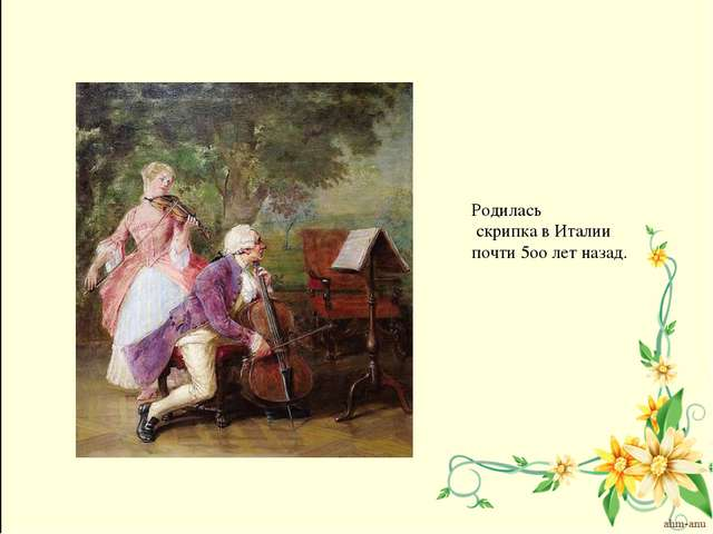 Родилась скрипка в Италии почти 5оо лет назад.