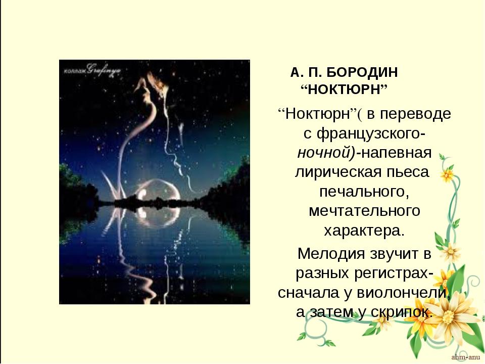 """А. П. БОРОДИН """"НОКТЮРН"""" """"Ноктюрн""""( в переводе с французского- ночной)-напевна..."""