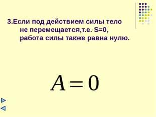 3.Если под действием силы тело не перемещается,т.е. S=0, работа силы также ра