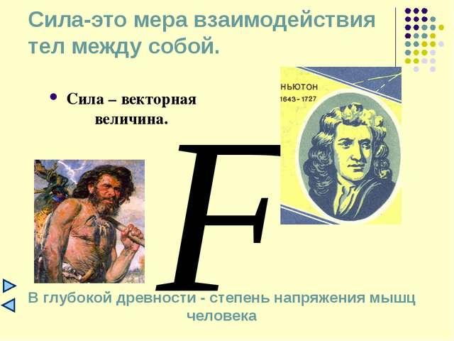 Сила-это мера взаимодействия тел между собой. Сила – векторная величина. В г...
