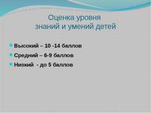 Оценка уровня знаний и умений детей Высокий – 10 -14 баллов Средний – 6-9 бал