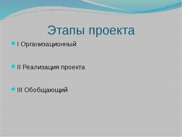 Этапы проекта I Организационный II Реализация проекта III Обобщающий