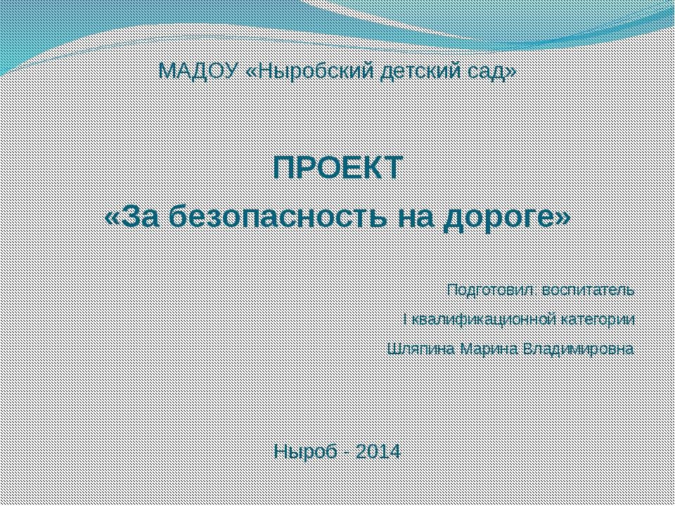 МАДОУ «Ныробский детский сад» ПРОЕКТ «За безопасность на дороге» Подготовил:...