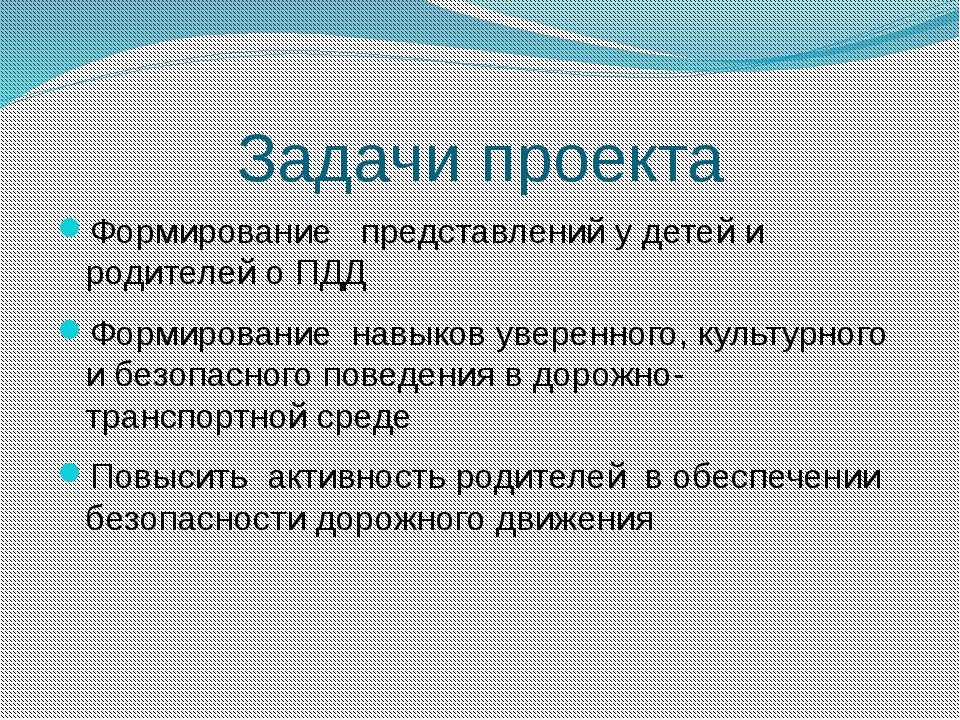 Задачи проекта Формирование представлений у детей и родителей о ПДД Формирова...