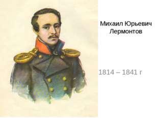 Михаил Юрьевич Лермонтов 1814 – 1841 г