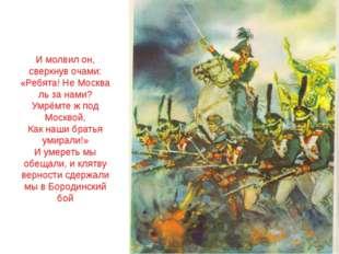 И молвил он, сверкнув очами: «Ребята! Не Москва ль за нами? Умрёмте ж под Мос