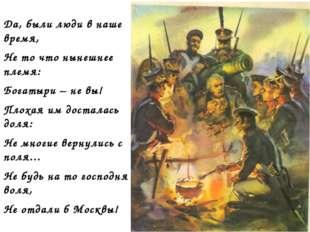 Да, были люди в наше время, Не то что нынешнее племя: Богатыри – не вы! Плоха