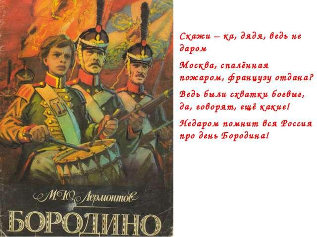 Скажи – ка, дядя, ведь не даром Москва, спалённая пожаром, французу отдана? В...