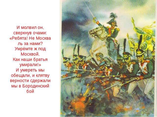 И молвил он, сверкнув очами: «Ребята! Не Москва ль за нами? Умрёмте ж под Мос...