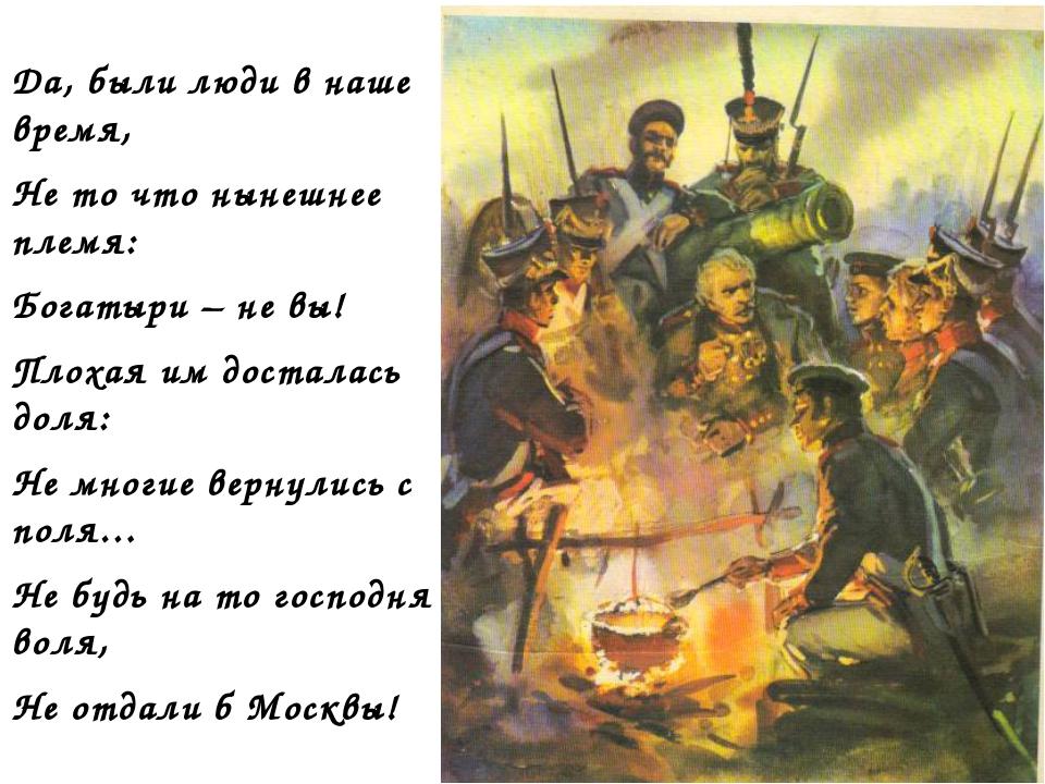 Да, были люди в наше время, Не то что нынешнее племя: Богатыри – не вы! Плоха...