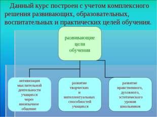 Данный курс построен с учетом комплексного решения развивающих, образователь