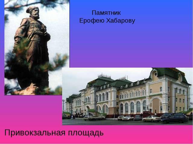 Привокзальная площадь Памятник Ерофею Хабарову