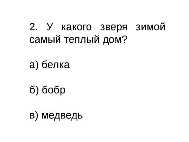 2. У какого зверя зимой самый теплый дом? а) белка б) бобр в) медведь