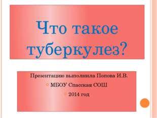 Что такое туберкулез? Презентацию выполнила Попова И.В. МБОУ Спасская СОШ 201