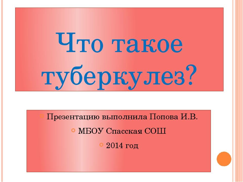 Что такое туберкулез? Презентацию выполнила Попова И.В. МБОУ Спасская СОШ 201...