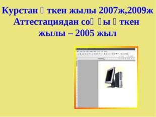 Курстан өткен жылы 2007ж,2009ж Аттестациядан соңғы өткен жылы – 2005 жыл